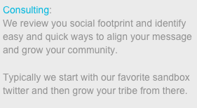 Consulting:  We review you social footprint and identify easy and quick ways to align your message and grow your community.   Typically we start with our favorite sandbox twitter and then grow your tribe from there.
